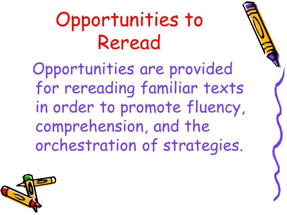 Opportunities to Reread Opportunities are provided for rereading familiar texts in order to promote fluency, comprehension, and the orchestration of strategies.