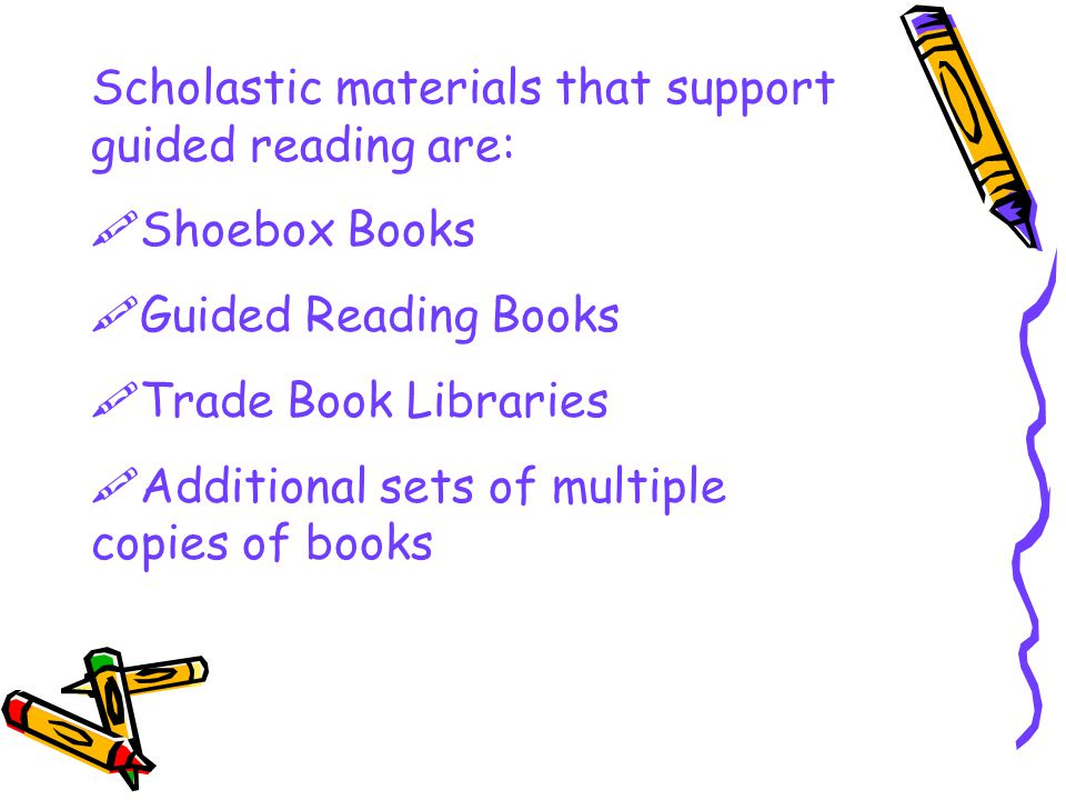 Scholastic materials that support guided reading are:  Shoebox Books  Guided Reading Books  Trade Book Libraries  Additional sets of multiple copies of books