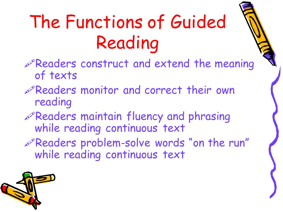 The Functions of Guided Reading  Readers construct and extend the meaning of texts  Readers monitor and correct their own reading  Readers maintain fluency and phrasing while reading continuous text  Readers problem-solve words on the run while reading continuous text