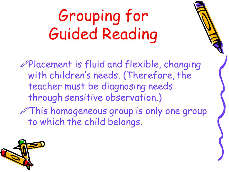 Grouping for Guided Reading  Placement is fluid and flexible, changing with children's needs.