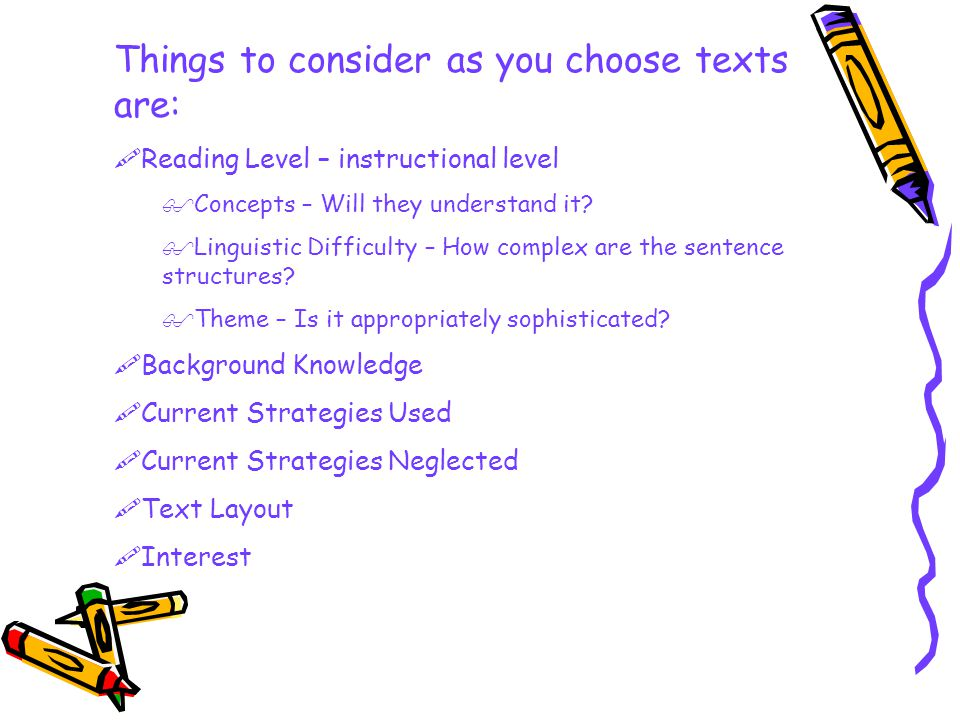 Things to consider as you choose texts are:  Reading Level – instructional level  Concepts – Will they understand it.