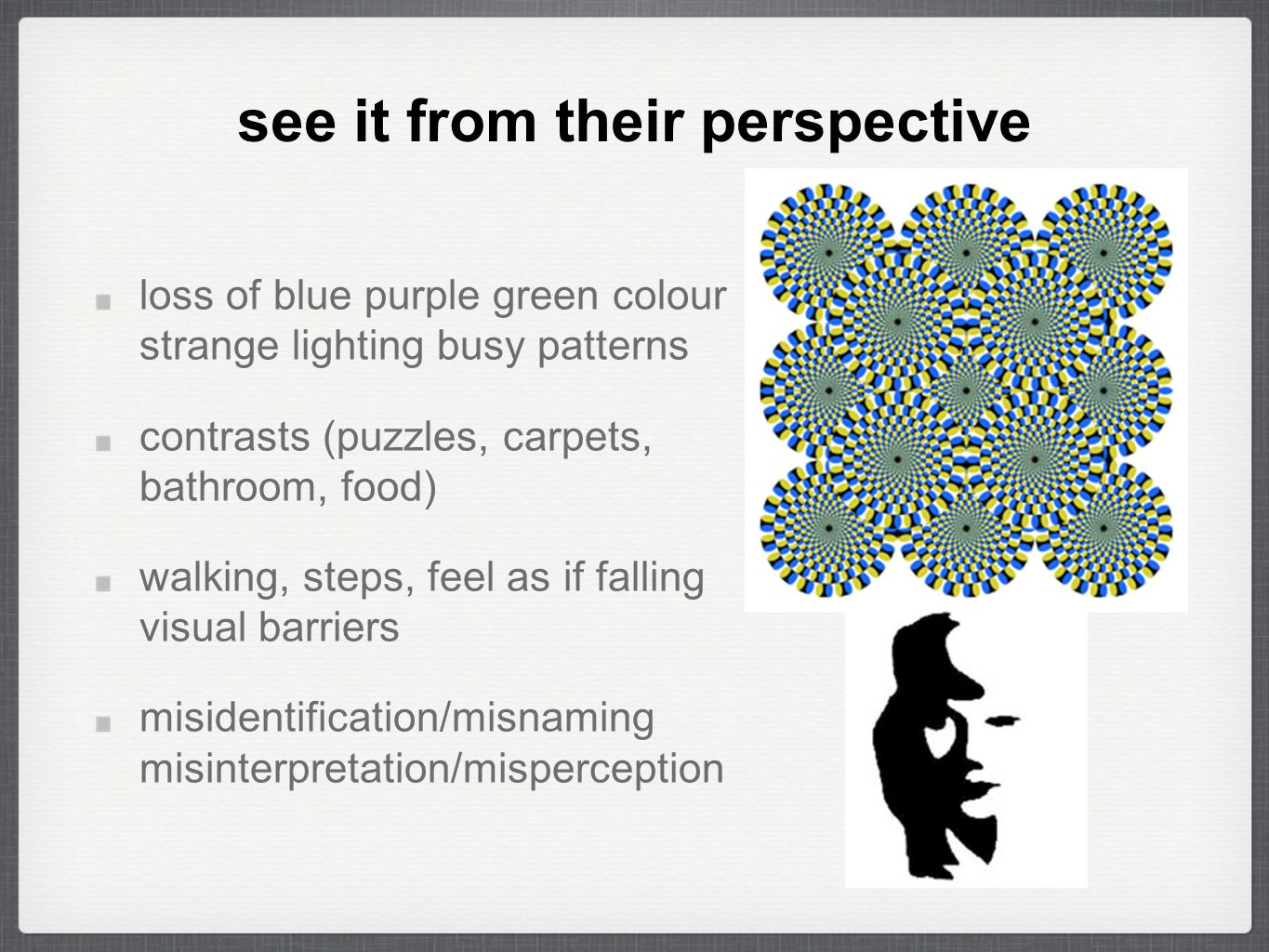 see it from their perspective loss of blue purple green colour strange lighting busy patterns contrasts (puzzles, carpets, bathroom, food) walking, steps, feel as if falling visual barriers misidentification/misnaming misinterpretation/misperception