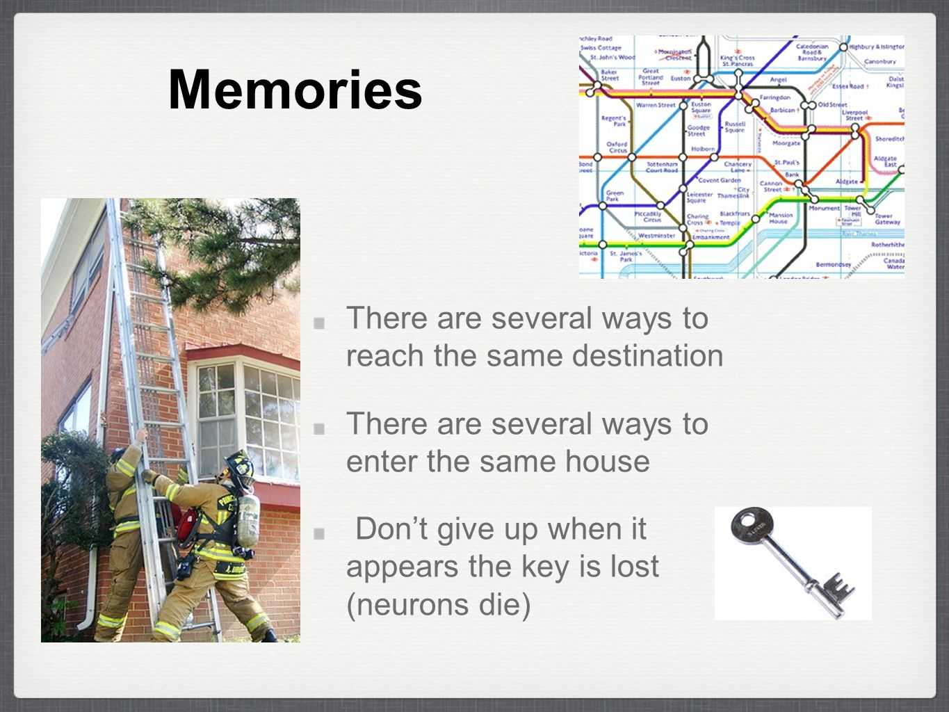 Memories There are several ways to reach the same destination There are several ways to enter the same house Don't give up when it appears the key is lost (neurons die)