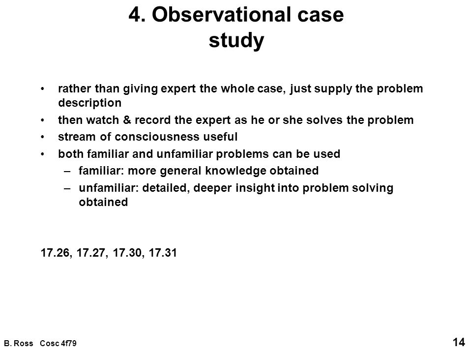 B. Ross Cosc 4f79 14 4. Observational case study rather than giving expert the whole case, just supply the problem description then watch & record the