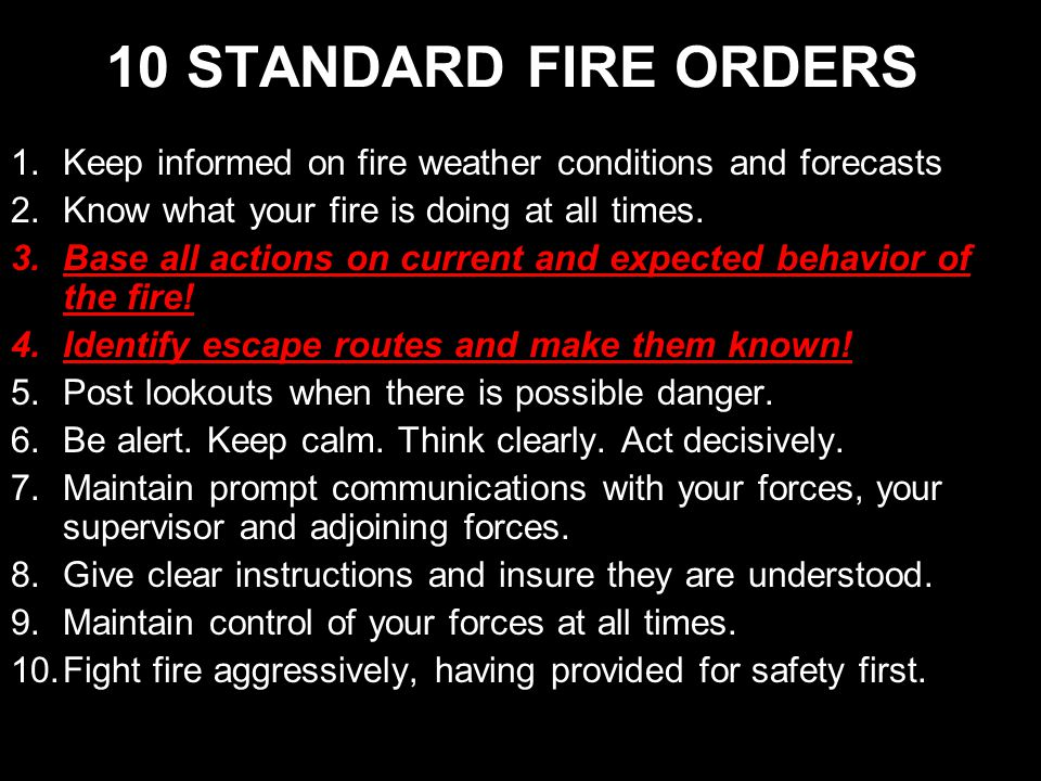 10 STANDARD FIRE ORDERS 1.Keep informed on fire weather conditions and forecasts 2.Know what your fire is doing at all times.
