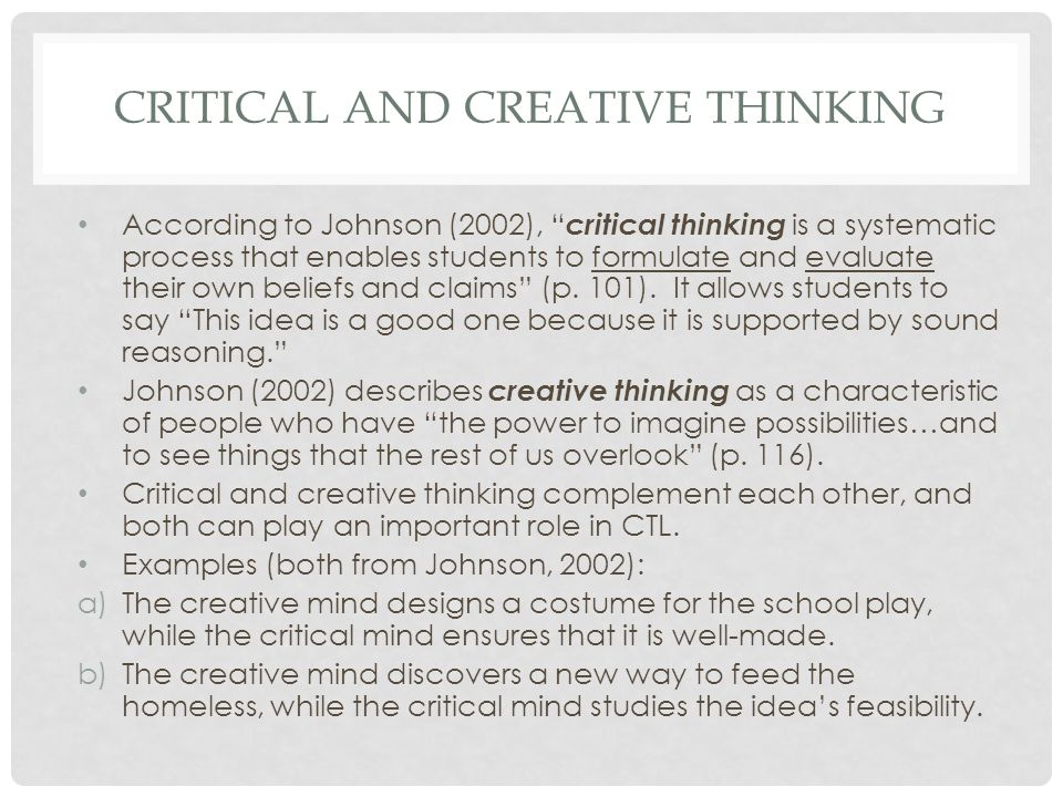 CRITICAL AND CREATIVE THINKING According to Johnson (2002), critical thinking is a systematic process that enables students to formulate and evaluate their own beliefs and claims (p.
