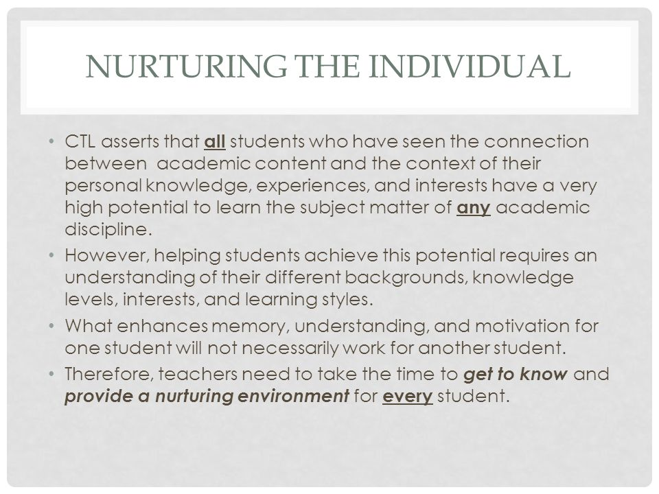 NURTURING THE INDIVIDUAL CTL asserts that all students who have seen the connection between academic content and the context of their personal knowledge, experiences, and interests have a very high potential to learn the subject matter of any academic discipline.