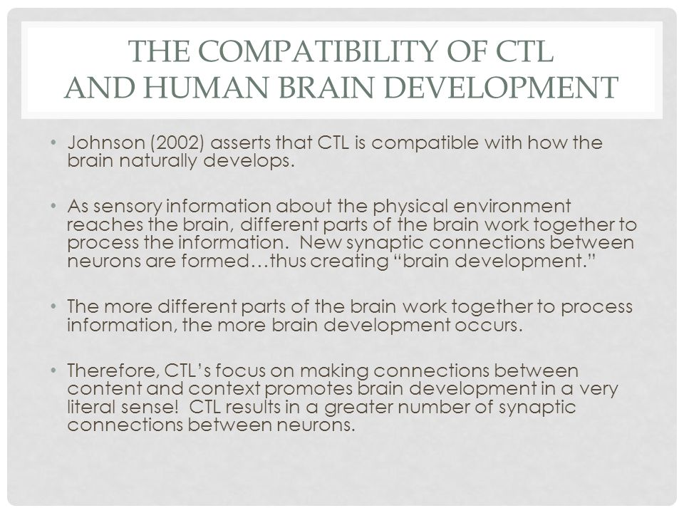 THE COMPATIBILITY OF CTL AND HUMAN BRAIN DEVELOPMENT Johnson (2002) asserts that CTL is compatible with how the brain naturally develops.