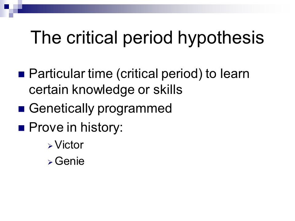 The critical period hypothesis Particular time (critical period) to learn certain knowledge or skills Genetically programmed Prove in history:  Victor  Genie