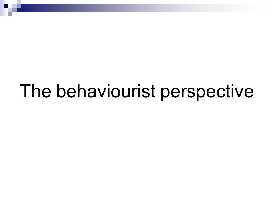 The behaviourist perspective → Say what I say 1940s and 1950s Behaviourism: imitating and practising → importance to the environment