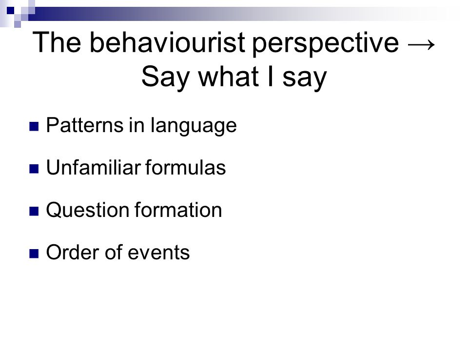 The behaviourist perspective → Say what I say Patterns in language Unfamiliar formulas Question formation Order of events