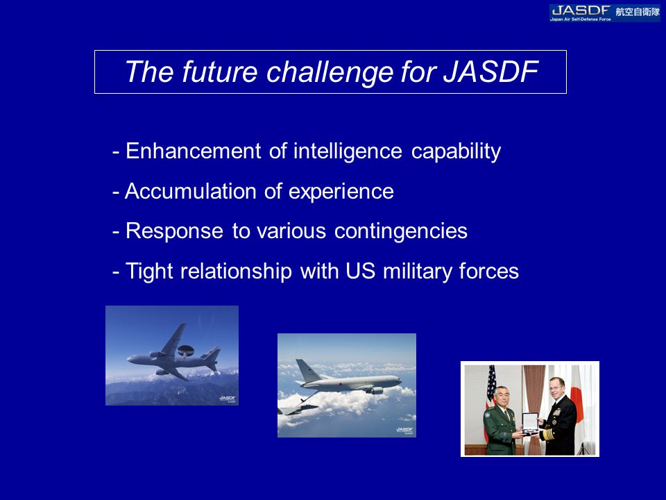 The future challenge for JASDF - Enhancement of intelligence capability - Accumulation of experience - Response to various contingencies - Tight relationship with US military forces