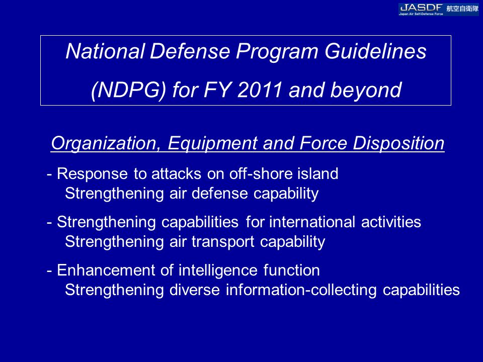 National Defense Program Guidelines (NDPG) for FY 2011 and beyond Organization, Equipment and Force Disposition - Response to attacks on off-shore island Strengthening air defense capability - Strengthening capabilities for international activities Strengthening air transport capability - Enhancement of intelligence function Strengthening diverse information-collecting capabilities