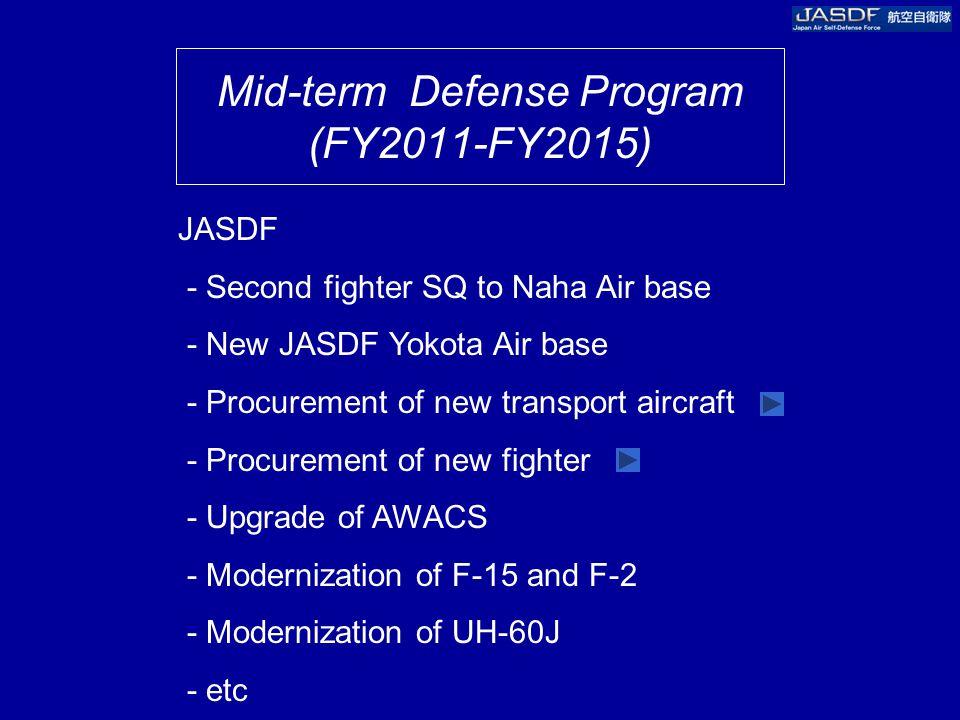 Mid-term Defense Program (FY2011-FY2015) JASDF - Second fighter SQ to Naha Air base - New JASDF Yokota Air base - Procurement of new transport aircraft - Procurement of new fighter - Upgrade of AWACS - Modernization of F-15 and F-2 - Modernization of UH-60J - etc