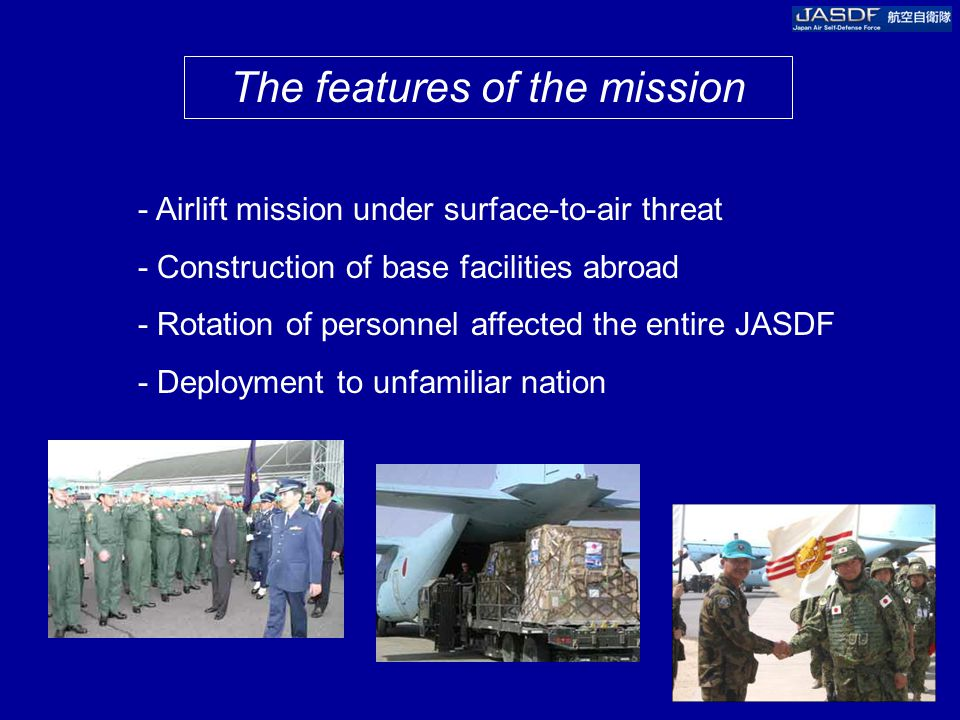 The features of the mission - Airlift mission under surface-to-air threat - Construction of base facilities abroad - Rotation of personnel affected the entire JASDF - Deployment to unfamiliar nation