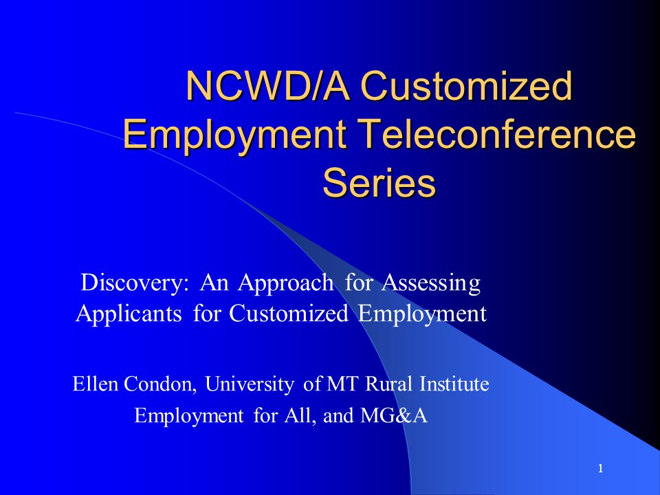 1 NCWD/A Customized Employment Teleconference Series Discovery: An Approach for Assessing Applicants for Customized Employment Ellen Condon, University of MT Rural Institute Employment for All, and MG&A