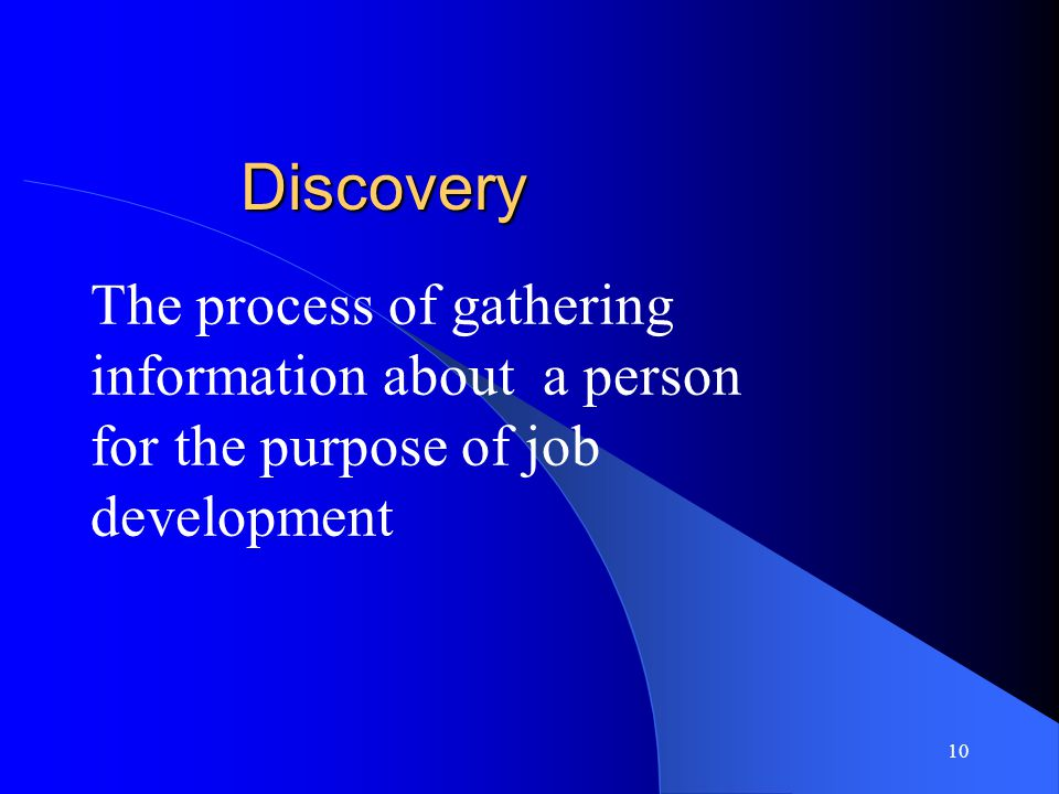 10 Discovery The process of gathering information about a person for the purpose of job development