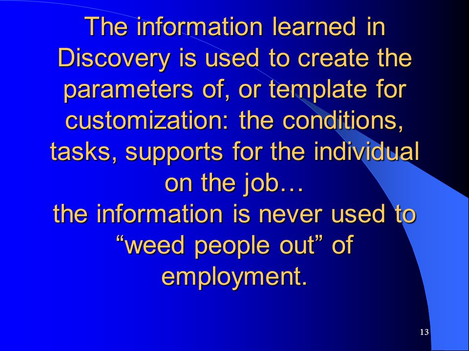13 The information learned in Discovery is used to create the parameters of, or template for customization: the conditions, tasks, supports for the in