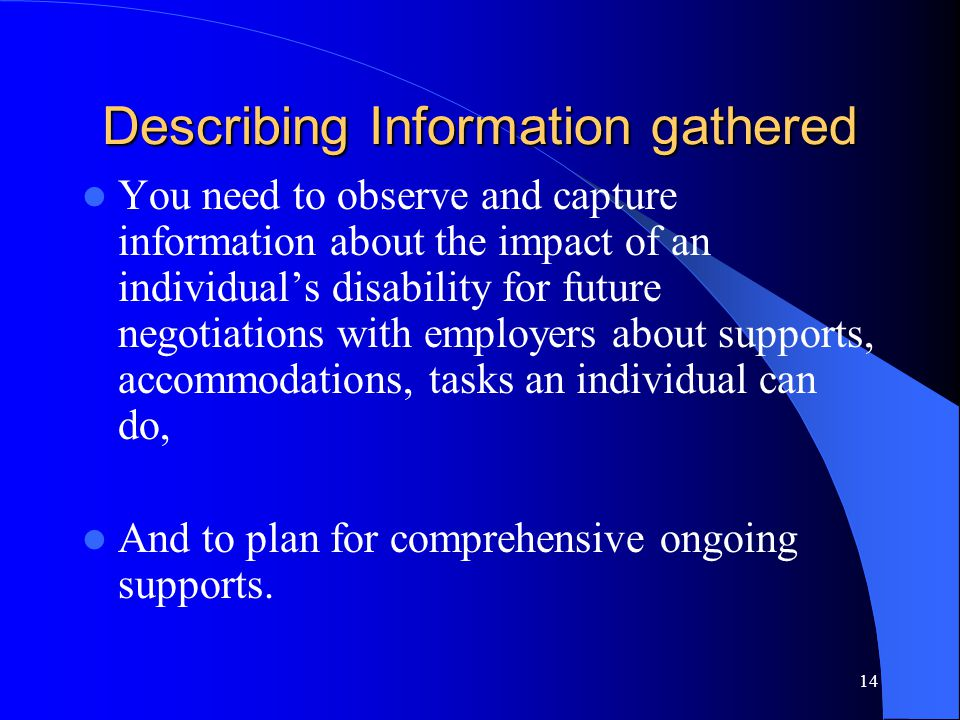 14 Describing Information gathered You need to observe and capture information about the impact of an individual's disability for future negotiations with employers about supports, accommodations, tasks an individual can do, And to plan for comprehensive ongoing supports.