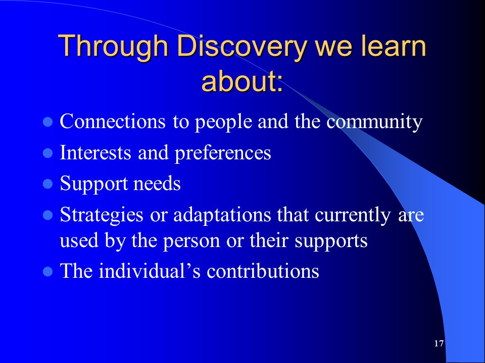 17 Through Discovery we learn about: Connections to people and the community Interests and preferences Support needs Strategies or adaptations that currently are used by the person or their supports The individual's contributions