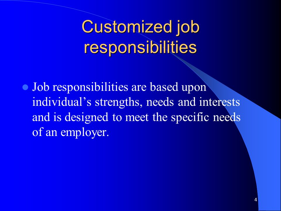 4 Customized job responsibilities Job responsibilities are based upon individual's strengths, needs and interests and is designed to meet the specific needs of an employer.