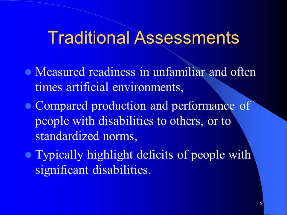 5 Traditional Assessments Measured readiness in unfamiliar and often times artificial environments, Compared production and performance of people with disabilities to others, or to standardized norms, Typically highlight deficits of people with significant disabilities.