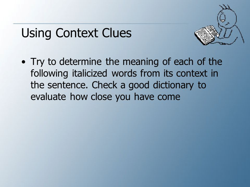 Sentences or paragraphs frequently offer the following clues to the meanings of unfamiliar words:  The general sense or meaning of the sentence or paragraph  Tone and point of view of the writer  Connectives such as and and or, which can signal a likeness, or but, yet and conversely can indicate a contrast  Punctuation marks such as a colon indicating a list, a dash indicating additional information, or an exclamation mark indicating intensity