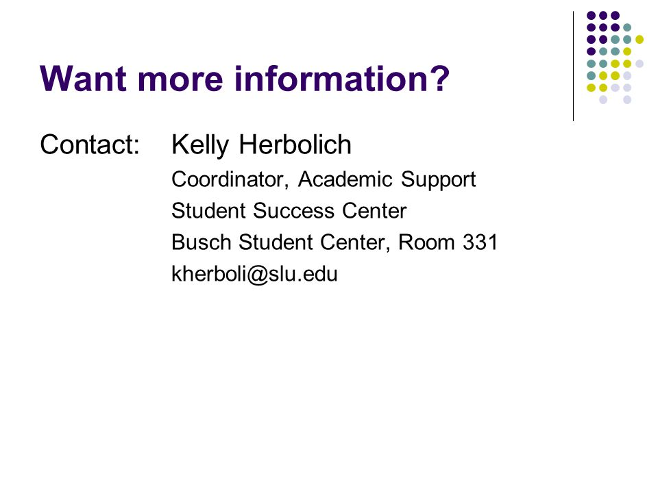Want more information? Contact:Kelly Herbolich Coordinator, Academic Support Student Success Center Busch Student Center, Room 331 kherboli@slu.edu