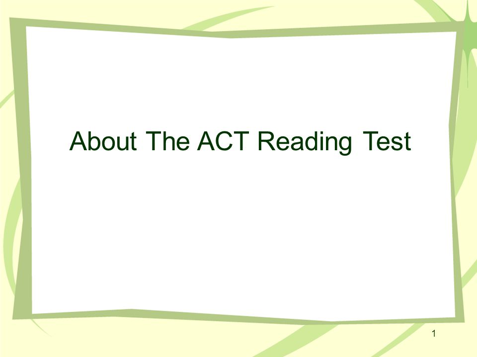 2 Nuts & Bolts of the ACT Reading Test The Reading Test has 40 questions that must be answered in 35 minutes; that time includes reading the four passages.