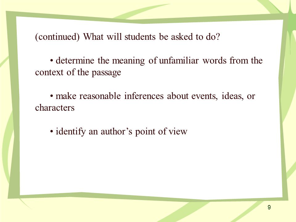 20 According to Sparknotes, on the Prose Fiction passage there will be the following types of questions: Identify specific details and facts Draw inferences (usually have suggest, infer, imply, and indicate ) Understand character (reducing a lot of information about a character into a simple, digestible statement) Point of view (the narrator's point of view) These are rare on prose fiction passages.