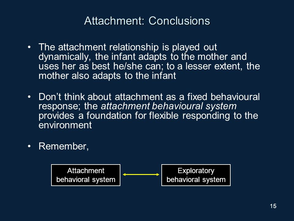 15 Attachment: Conclusions The attachment relationship is played out dynamically, the infant adapts to the mother and uses her as best he/she can; to a lesser extent, the mother also adapts to the infant Don't think about attachment as a fixed behavioural response; the attachment behavioural system provides a foundation for flexible responding to the environment Remember, Attachment behavioral system Exploratory behavioral system