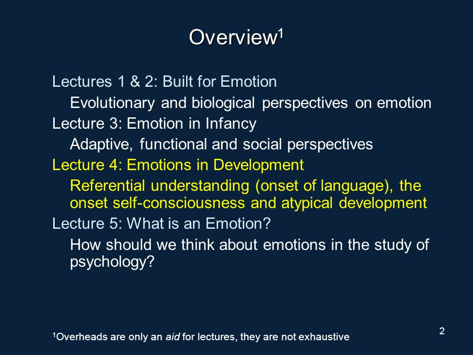2 Overview 1 Lectures 1 & 2: Built for Emotion Evolutionary and biological perspectives on emotion Lecture 3: Emotion in Infancy Adaptive, functional and social perspectives Lecture 4: Emotions in Development Referential understanding (onset of language), the onset self-consciousness and atypical development Lecture 5: What is an Emotion.