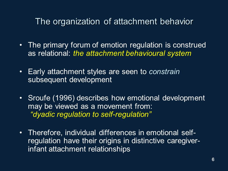 7 The organization of attachment behavior By 12 months of age infants have an organised set of responses to separations from their primary caregivers These responses are structured and predictable (within reason) and represent a crucial form of emotional regulation for the infant Strange Situation procedure (Ainsworth and colleagues)