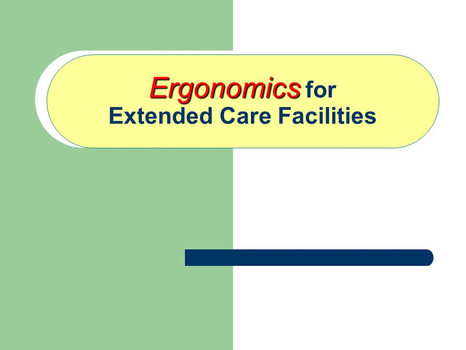 Ergonomics Ergonomics for Extended Care Facilities