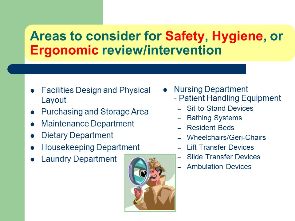 Areas to consider for Safety, Hygiene, or Ergonomic review/intervention Facilities Design and Physical Layout Purchasing and Storage Area Maintenance Department Dietary Department Housekeeping Department Laundry Department Nursing Department - Patient Handling Equipment – Sit-to-Stand Devices – Bathing Systems – Resident Beds – Wheelchairs/Geri-Chairs – Lift Transfer Devices – Slide Transfer Devices – Ambulation Devices