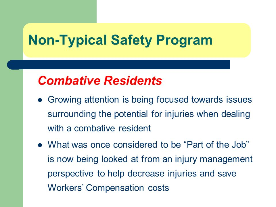 Non-Typical Safety Program Combative Residents Growing attention is being focused towards issues surrounding the potential for injuries when dealing with a combative resident What was once considered to be Part of the Job is now being looked at from an injury management perspective to help decrease injuries and save Workers' Compensation costs