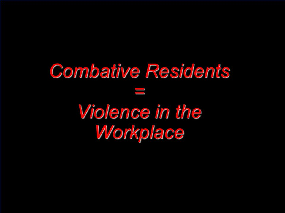 Risk Factors Combative Residents Risk Factors Working alone with residents Staff member unfamiliar with residents Resident unfamiliar with staff member Medication, diet, rest/sleep cycles Inadequate communication systems Lack of training on how to recognize and manage hostile behavior Inadequate or untimely follow-up on incidents