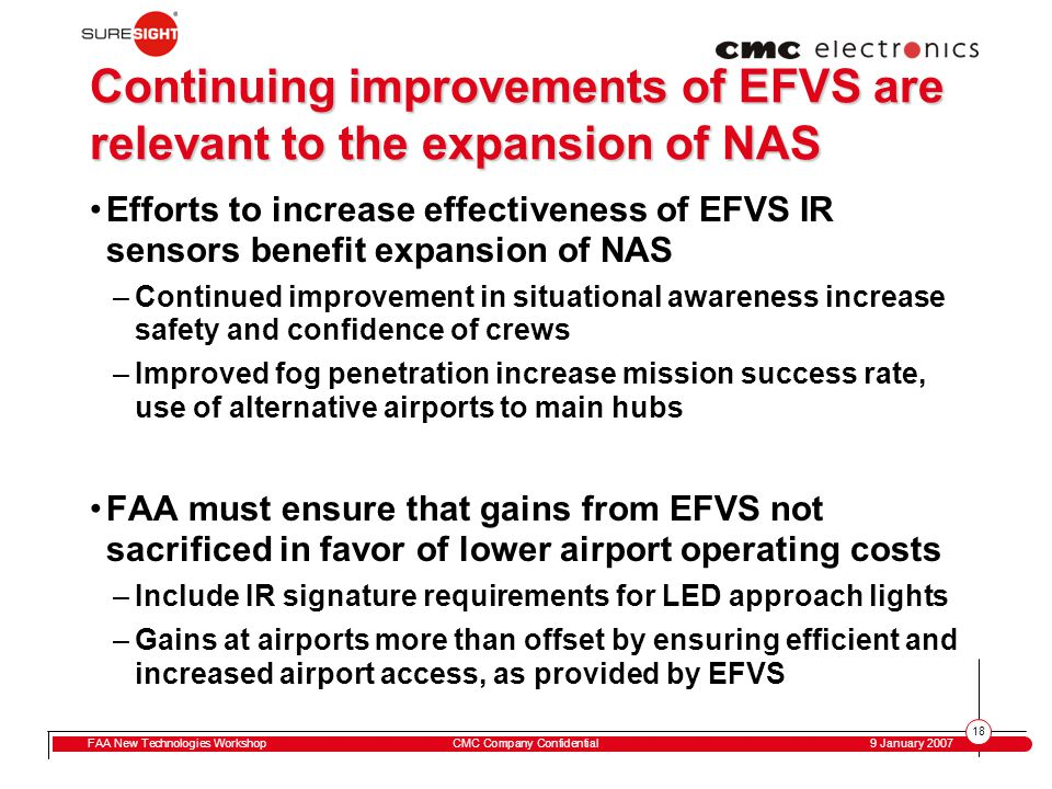 18 FAA New Technologies WorkshopCMC Company Confidential 9 January 2007 Continuing improvements of EFVS are relevant to the expansion of NAS Efforts to increase effectiveness of EFVS IR sensors benefit expansion of NAS –Continued improvement in situational awareness increase safety and confidence of crews –Improved fog penetration increase mission success rate, use of alternative airports to main hubs FAA must ensure that gains from EFVS not sacrificed in favor of lower airport operating costs –Include IR signature requirements for LED approach lights –Gains at airports more than offset by ensuring efficient and increased airport access, as provided by EFVS