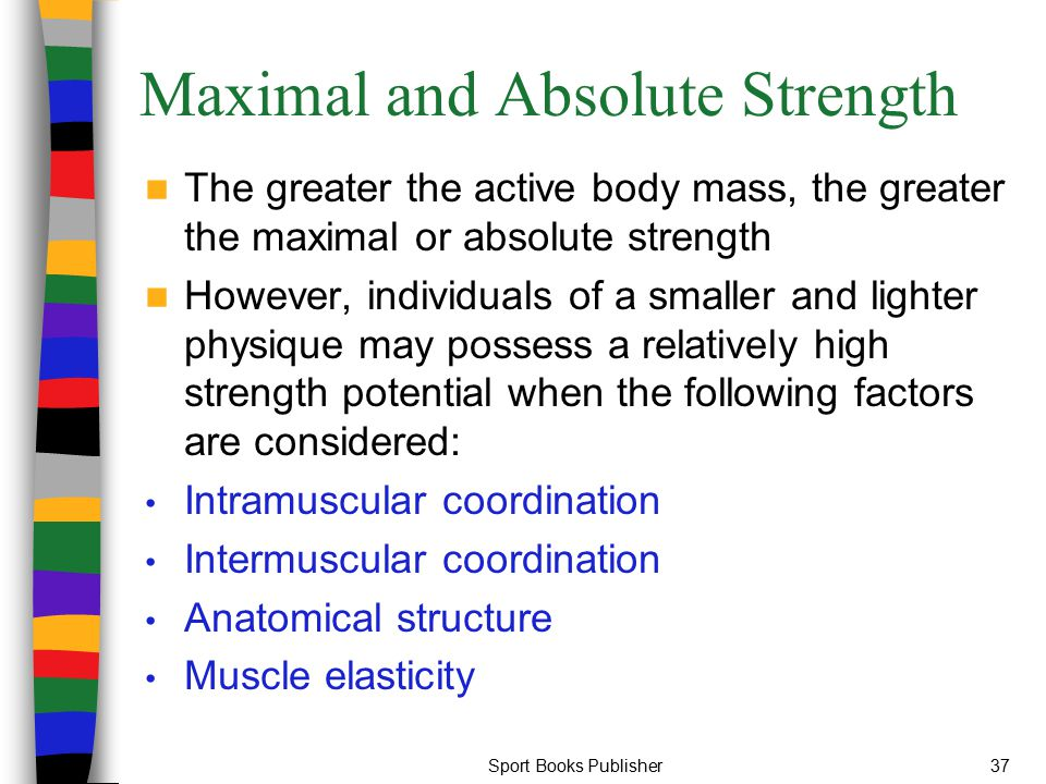 Sport Books Publisher37 Maximal and Absolute Strength The greater the active body mass, the greater the maximal or absolute strength However, individu