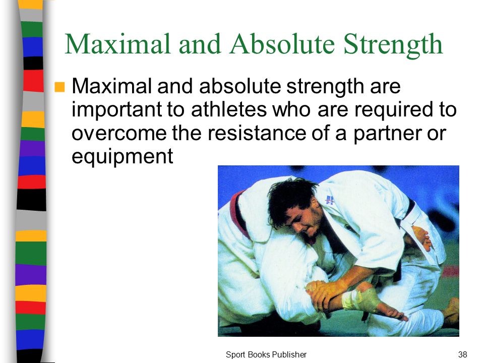 Sport Books Publisher38 Maximal and Absolute Strength Maximal and absolute strength are important to athletes who are required to overcome the resista