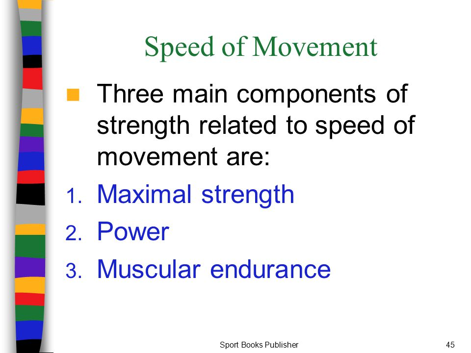 Sport Books Publisher45 Speed of Movement Three main components of strength related to speed of movement are: 1. Maximal strength 2. Power 3. Muscular