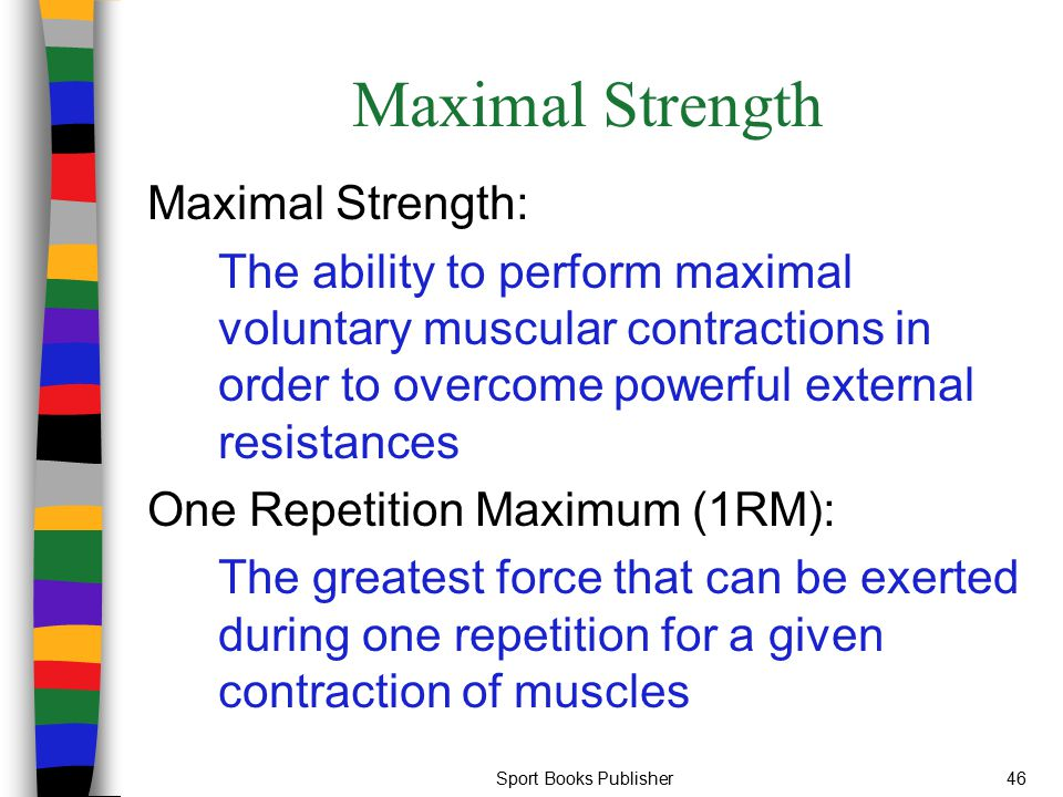 Sport Books Publisher46 Maximal Strength Maximal Strength: The ability to perform maximal voluntary muscular contractions in order to overcome powerfu