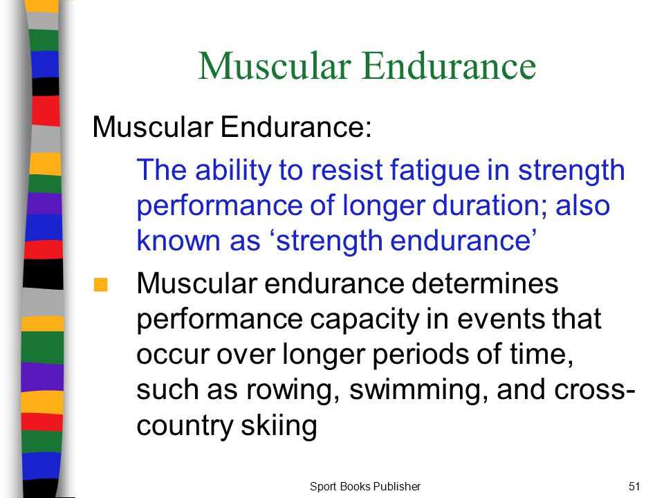 Sport Books Publisher51 Muscular Endurance Muscular Endurance: The ability to resist fatigue in strength performance of longer duration; also known as