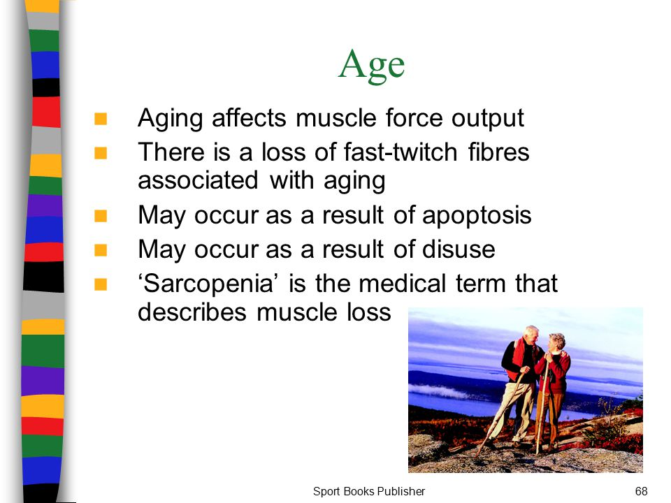 Sport Books Publisher68 Age Aging affects muscle force output There is a loss of fast-twitch fibres associated with aging May occur as a result of apo