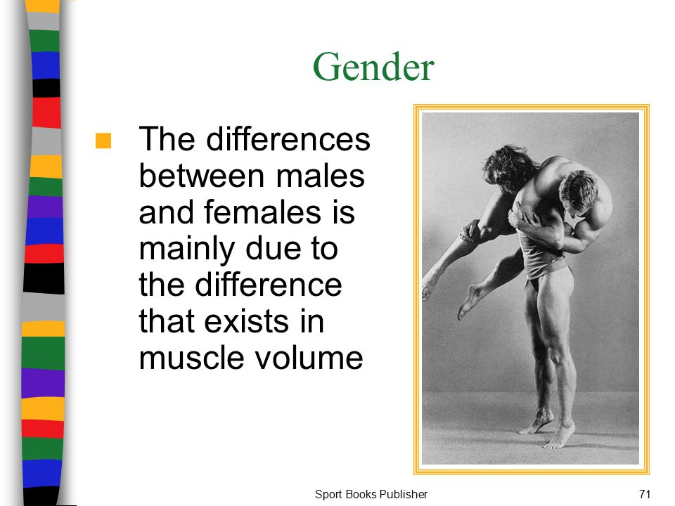 Sport Books Publisher71 Gender The differences between males and females is mainly due to the difference that exists in muscle volume