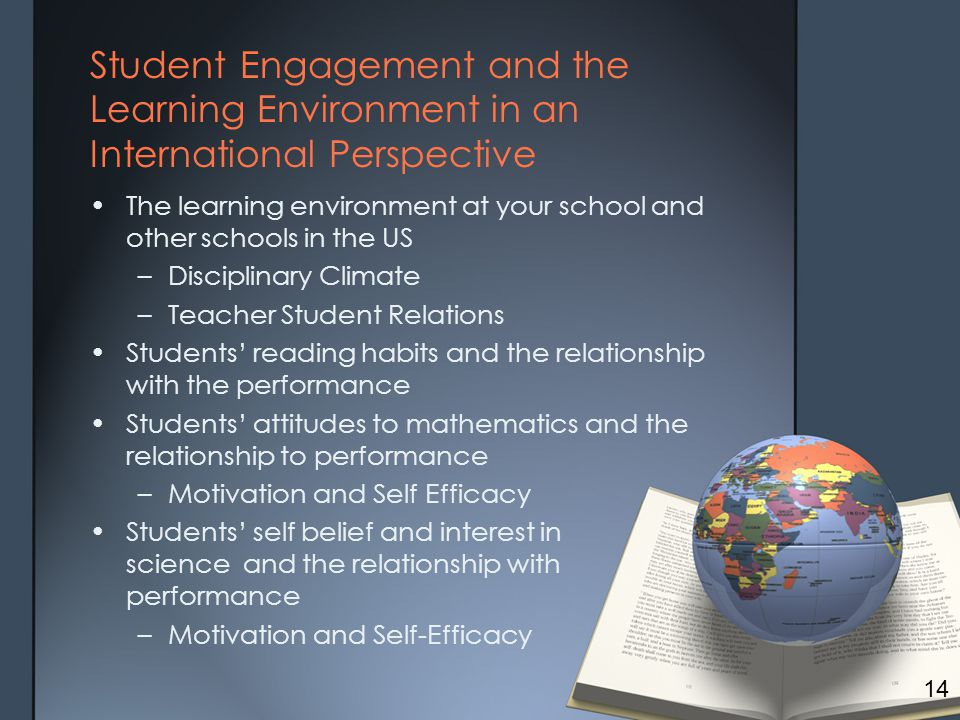 Student Engagement and the Learning Environment in an International Perspective The learning environment at your school and other schools in the US –Disciplinary Climate –Teacher Student Relations Students' reading habits and the relationship with the performance Students' attitudes to mathematics and the relationship to performance –Motivation and Self Efficacy Students' self belief and interest in science and the relationship with performance –Motivation and Self-Efficacy 14