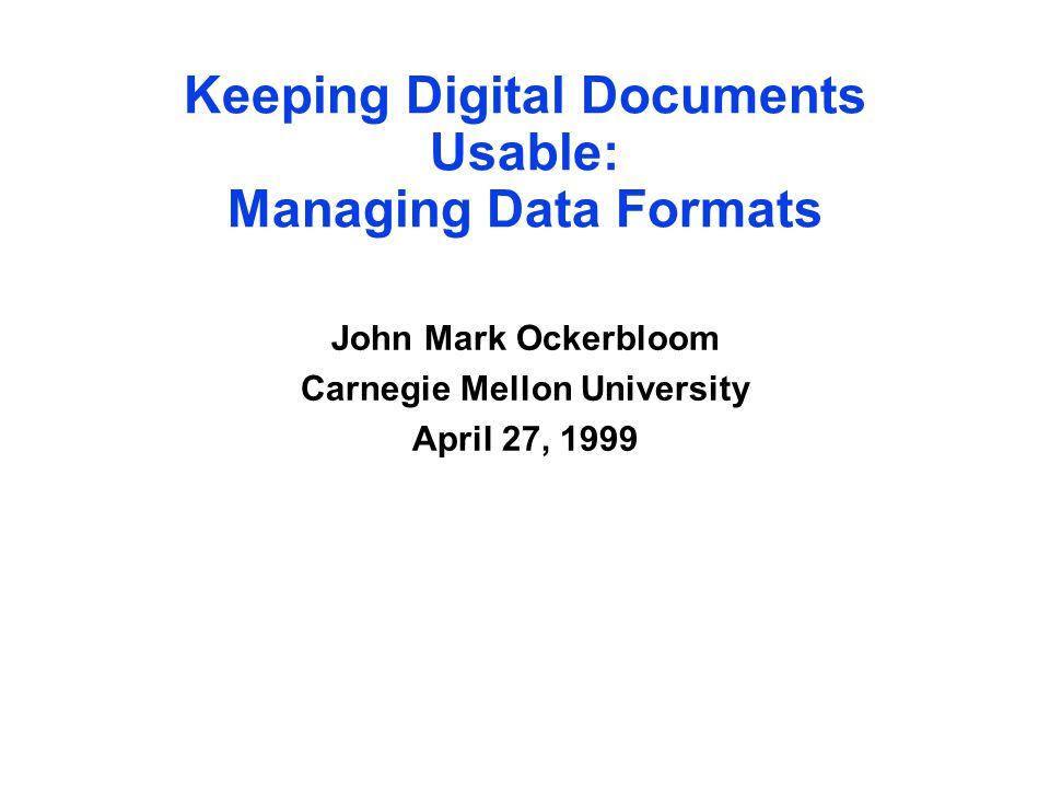 Keeping Digital Documents Usable: Managing Data Formats John Mark Ockerbloom Carnegie Mellon University April 27, 1999