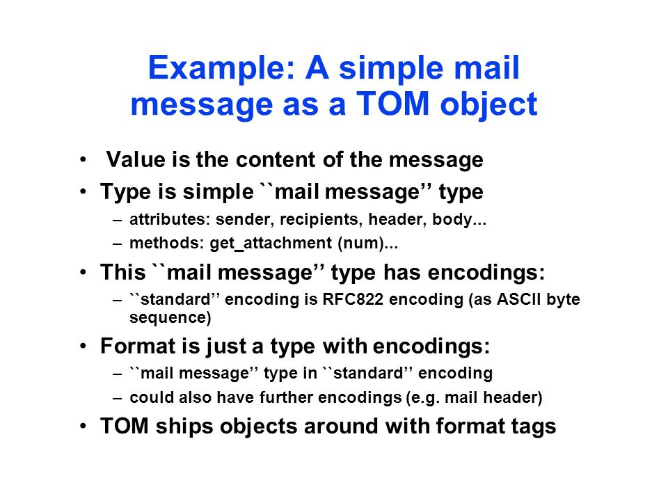 Example: A simple mail message as a TOM object Value is the content of the message Type is simple ``mail message'' type –attributes: sender, recipients, header, body...