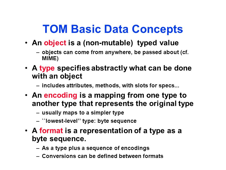 TOM Basic Data Concepts An object is a (non-mutable) typed value –objects can come from anywhere, be passed about (cf.