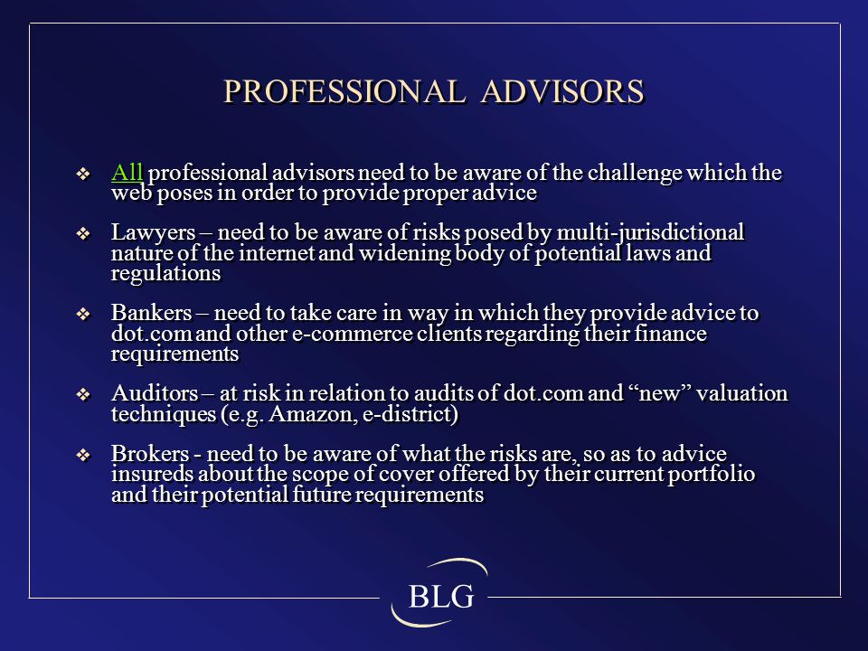 BLG PROFESSIONAL ADVISORS  All professional advisors need to be aware of the challenge which the web poses in order to provide proper advice  Lawyers – need to be aware of risks posed by multi-jurisdictional nature of the internet and widening body of potential laws and regulations  Bankers – need to take care in way in which they provide advice to dot.com and other e-commerce clients regarding their finance requirements  Auditors – at risk in relation to audits of dot.com and new valuation techniques (e.g.